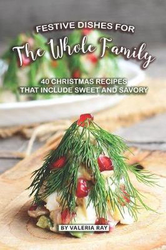 Festive Dishes for The Whole Family: 40 Christmas Recipes That Include Sweet and Savory
