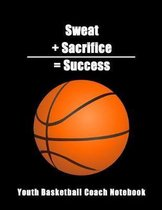 Sweat + Sacrifice = Success: Youth Basketball Coach Notebook