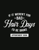 It It Weren't For Bad Hair Days, I'd Be Broke - Appointment Book: Undated Schedule Organizer Notebook for Barber Shop Owners with Weekly Layout Showin