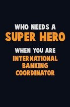 Who Need A SUPER HERO, When You Are International Banking Coordinator