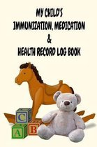 My Child's Immunization, Medication & Health Record Log Book: 6'' x 9'' Vaccination and Medication Record Logbook with Health Notes for New Parents - To