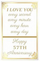 I Love You Every Second Every Minute Every Hour Every Day Happy 57th Anniversary: 57th Anniversary Gift / Journal / Notebook / Unique Greeting Cards A