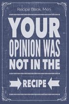 Your Opinion Was Not In The Recipe: Cooking Recipe Notebook Gift for Men, Women or Kids