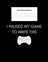 I Paused My Game To Write This (Composition Notebook): College Ruled Blank Lined Notebook- For Gamers, Gaming Lovers, Students- Home Or School- 7.44''x