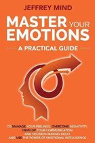 Master Your Emotions: A Practical Guide to Manage Your Feelings, Overcome Negativity, Develop Your Communication and Decision Making Skills