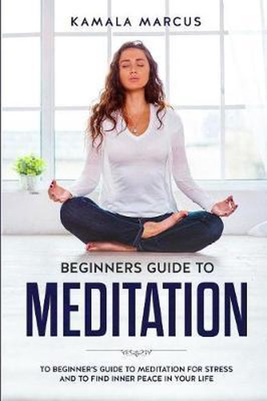 Beginners Guide to Meditation: A beginner's guide to meditation for reduce stress and find inner peace in your life