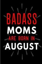 Badass Moms Are Born In August: Blank Lined Funny Journal Notebooks Diary as Birthday, Welcome, Farewell, Appreciation, Thank You, Christmas, Graduati