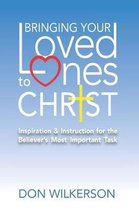 Bringing Your Loved Ones To Christ: Inspiration and Instruction for the Believer's Most Important Task