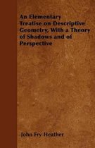 An Elementary Treatise On Descriptive Geometry, With A Theory Of Shodows And Of Perspective