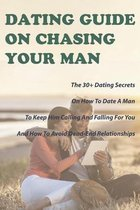 Dating Guide On Chasing Your Man: The 30+ Dating Secrets On How To Date A Man To Keep Him Calling And Falling For You And How To Avoid Dead-End Relationships