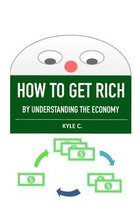 How to Get Rich, by Understanding the Economy