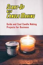 Start-Up with Candle Making: Guide and Cool Candle Making Projects for Business