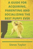 A Guide for Acquiring, Parenting and Socializing the Best Puppy Ever