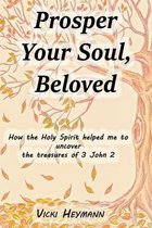 Prosper Your Soul, Beloved - How the Holy Spirit Helped Me to Uncover the Treasures of 3 John 2