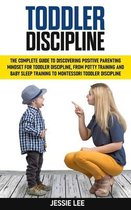 Toddler Discipline: The Complete Guide to Discovering Positive Parenting Mindset for Toddler Discipline, from Potty Training and Baby Slee