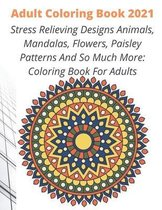 Adult Coloring Book 2021: Stress Relieving Designs Animals, Mandalas, Flowers, Paisley Patterns And So Much More: Coloring Book For Adults