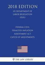 Federal Civil Penalties Inflation Adjustment ACT Catch-Up Adjustments (Us Department of Labor Regulation) (Dol) (2018 Edition)