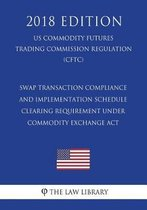 Swap Transaction Compliance and Implementation Schedule - Clearing Requirement Under Commodity Exchange ACT (Us Commodity Futures Trading Commission Regulation) (Cftc) (2018 Edition)