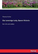 Our sovereign Lady, Queen Victoria