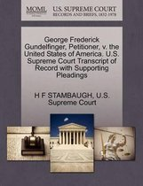 George Frederick Gundelfinger, Petitioner, V. the United States of America. U.S. Supreme Court Transcript of Record with Supporting Pleadings