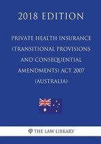 Private Health Insurance (Transitional Provisions and Consequential Amendments) ACT 2007 (Australia) (2018 Edition)