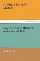 Sea Power in Its Relations to the War of 1812 Volume 1