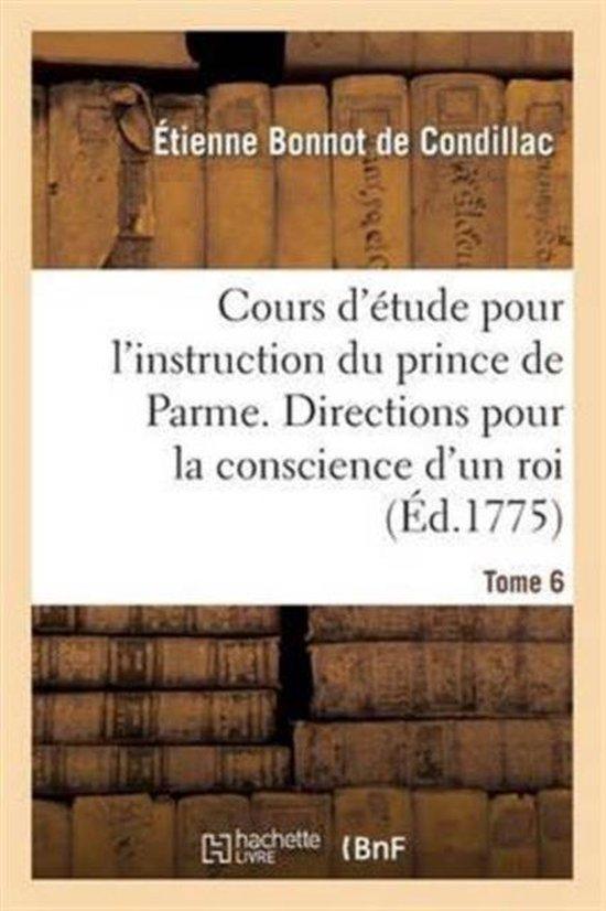 Cours d' tude Pour l'Instruction Du Prince de Parme. Directions Pour La Conscience d'Un Roi. T. 6