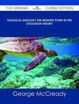 Illogical Geology The Weakest Point in The Evolution Theory - The Original Classic Edition