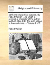 Sermons on Practical Subjects. by Robert Walker, ... to Which Is Prefixed, a Character of the Author, by Hugh Blair, D.D. the Sixth Edition. in Three Volumes. ... Volume 2 of 3
