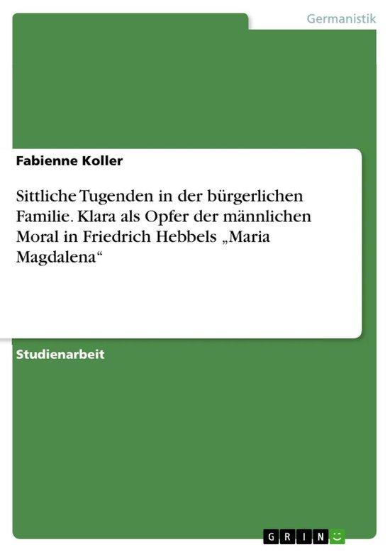 Sittliche Tugenden in der bürgerlichen Familie. Klara als Opfer der männlichen Moral in Friedrich Hebbels 'Maria Magdalena'