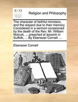 The Character of Faithful Ministers, and the Respect Due to Their Memory. Considered in a Sermon Occasioned by the Death of the Rev. Mr. William Notcutt, ... Preached at Ipswich in Suffolk, ... by Ebenezer Cornell. ...