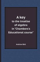 A Key to the Treatise of Algebra in Chambers's Educational Course