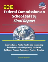 2018 Federal Commission on School Safety Final Report: Shootings, Cyberbullying, Mental Health and Counseling, Suspicious Activity Reporting, Discipline Guidance, Firearm Purchases, Teacher Training
