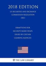 Exemptions for Security-Based Swaps Issued by Certain Clearing Agencies (Us Securities and Exchange Commission Regulation) (Sec) (2018 Edition)