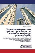 Upravlenie Riskami Pri Vosproizvodstve Zhilishchnogo Fonda (Monografiya)