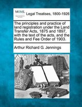 The Principles and Practice of Land Registration Under the Land Transfer Acts, 1875 and 1897, with the Text of the Acts, and the Rules and Fee Order of 1903.