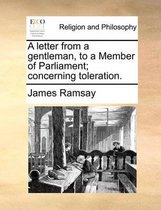A Letter from a Gentleman, to a Member of Parliament; Concerning Toleration.