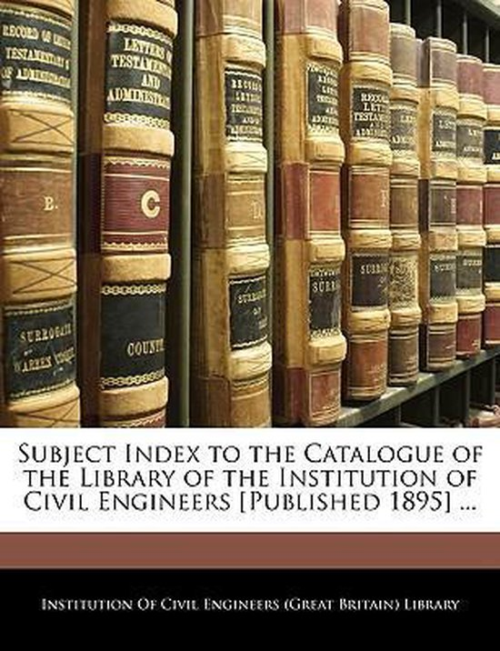 Subject Index to the Catalogue of the Library of the Institution of Civil Engineers [Published 1895] ...