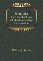 Economics a Text Book for the Use of High Schools, Colleges and Universities
