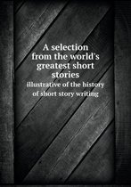 A Selection from the World's Greatest Short Stories Illustrative of the History of Short Story Writing