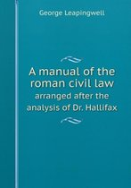 A Manual of the Roman Civil Law Arranged After the Analysis of Dr. Hallifax