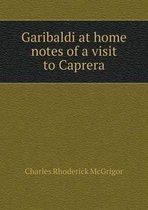 Garibaldi at Home Notes of a Visit to Caprera