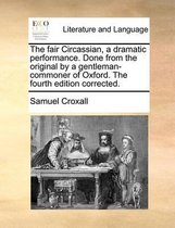 The Fair Circassian, a Dramatic Performance. Done from the Original by a Gentleman-Commoner of Oxford. the Fourth Edition Corrected.