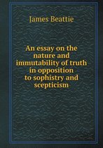 An Essay on the Nature and Immutability of Truth in Opposition to Sophistry and Scepticism