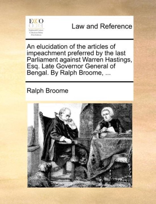 An Elucidation of the Articles of Impeachment Preferred by the Last Parliament Against Warren Hastings, Esq. Late Governor General of Bengal. by Ralph Broome, ...