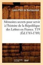 Memoires secrets pour servir a l'histoire de la Republique des Lettres en France. T19 (Ed.1783-1789)