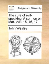 The Cure of Evil-Speaking. a Sermon on Mat. XVIII. 15, 16, 17.