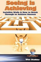 Seeing Is Achieving - Invisible Walls & How to Break Through to Achieve Success