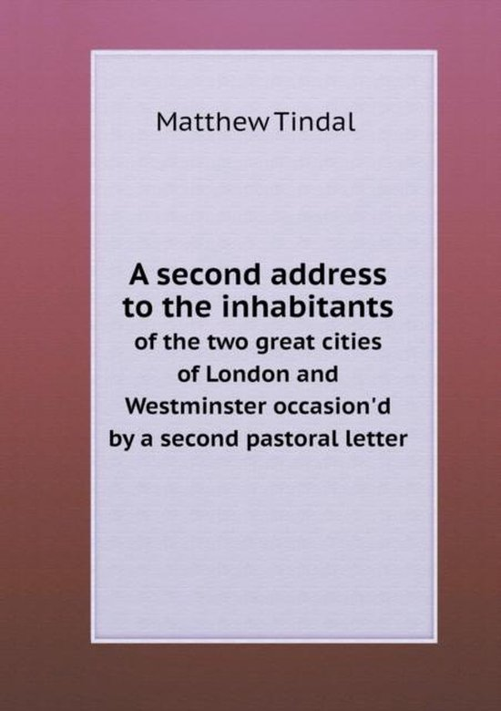 A Second Address to the Inhabitants of the Two Great Cities of London and Westminster Occasion'd by a Second Pastoral Letter
