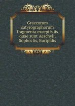 Graecorum Satyrographorum Fragmenta Exceptis IIS Quae Sunt Aeschyli, Sophoclis, Euripidis
